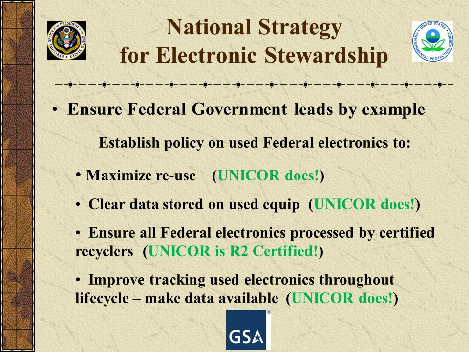 Ensure Federal Government leads by example Establish policy on used Federal electronics to: Maximize re-use (UNICOR does!) Clear data stored on used e