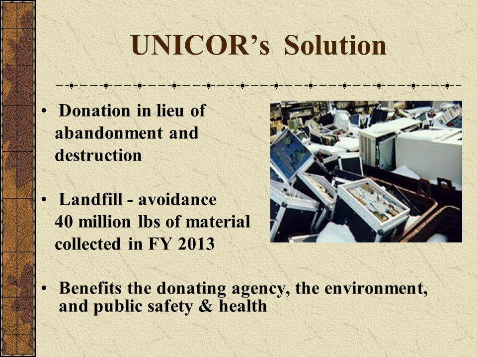 UNICOR's Solution Donation in lieu of abandonment and destruction Landfill - avoidance 40 million lbs of material collected in FY 2013 Benefits the do