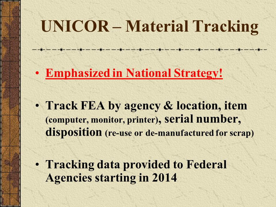 UNICOR – Material Tracking Emphasized in National Strategy! Track FEA by agency & location, item (computer, monitor, printer), serial number, disposit