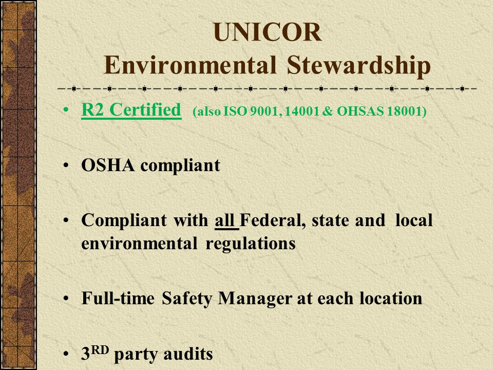 UNICOR Environmental Stewardship R2 Certified (also ISO 9001, 14001 & OHSAS 18001) OSHA compliant Compliant with all Federal, state and local environm