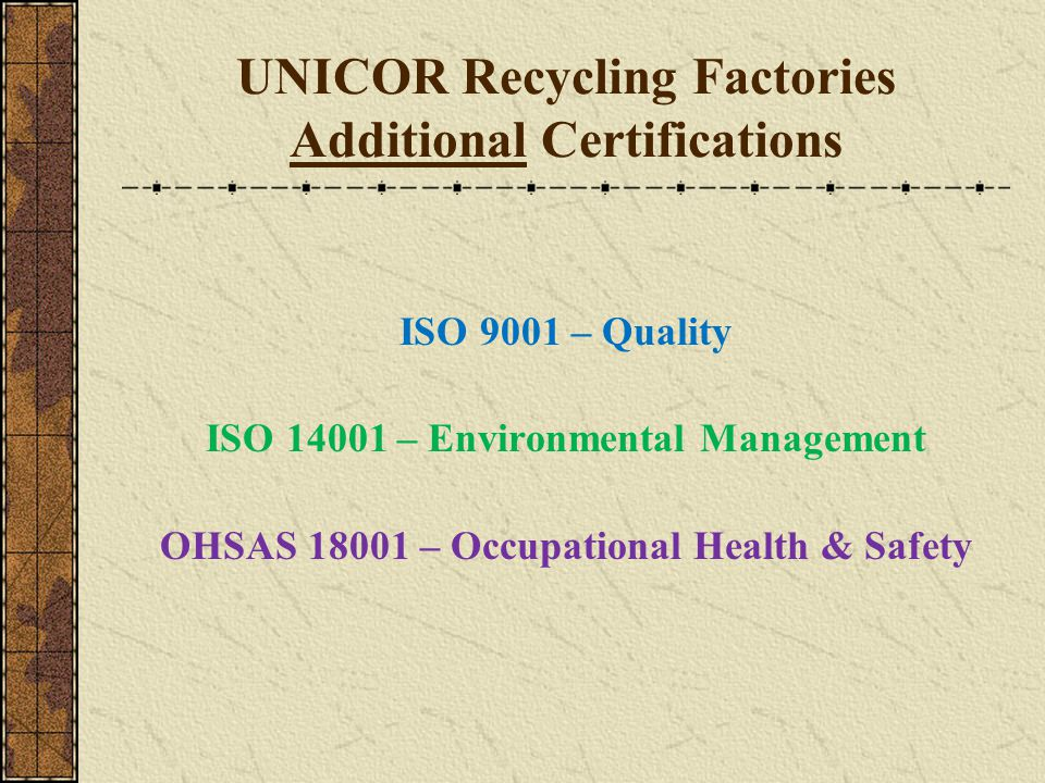 UNICOR Recycling Factories Additional Certifications ISO 9001 – Quality ISO 14001 – Environmental Management OHSAS 18001 – Occupational Health & Safet