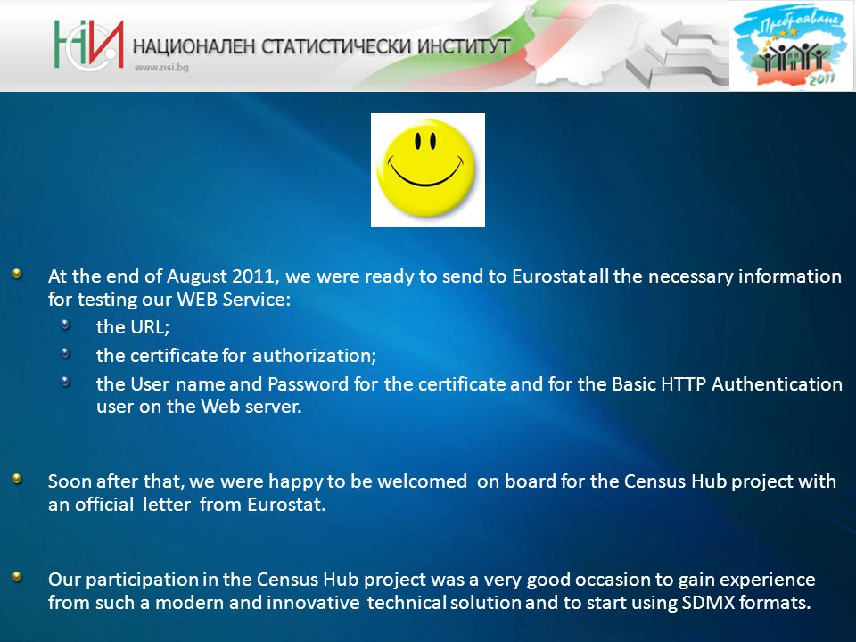 At the end of August 2011, we were ready to send to Eurostat all the necessary information for testing our WEB Service: the URL; the certificate for authorization; the User name and Password for the certificate and for the Basic HTTP Authentication user on the Web server.