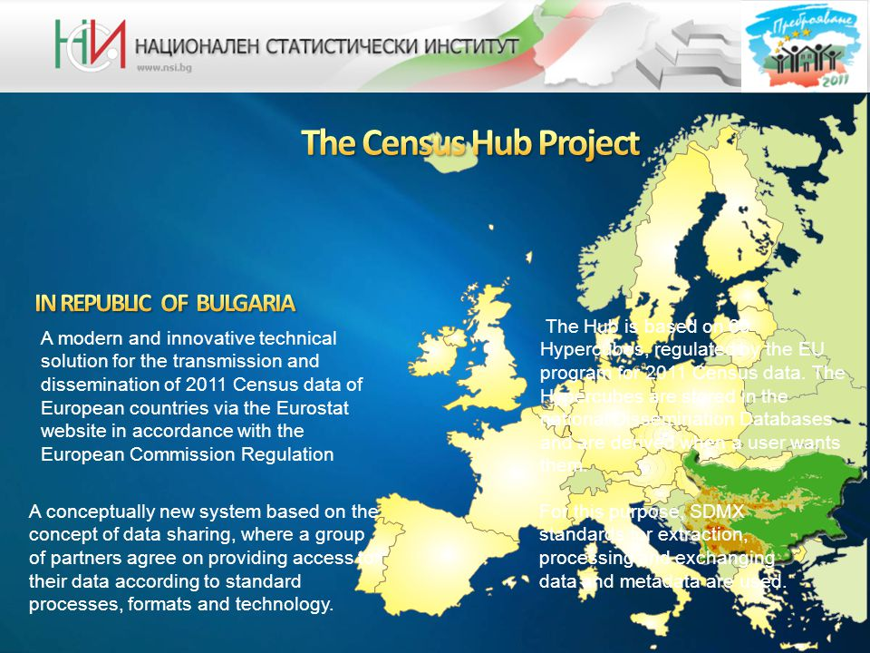 A modern and innovative technical solution for the transmission and dissemination of 2011 Census data of European countries via the Eurostat website in accordance with the European Commission Regulation A conceptually new system based on the concept of data sharing, where a group of partners agree on providing access to their data according to standard processes, formats and technology.