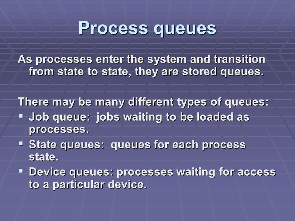 Process queues As processes enter the system and transition from state to state, they are stored queues.