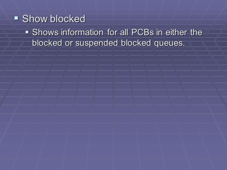  Show blocked  Shows information for all PCBs in either the blocked or suspended blocked queues.