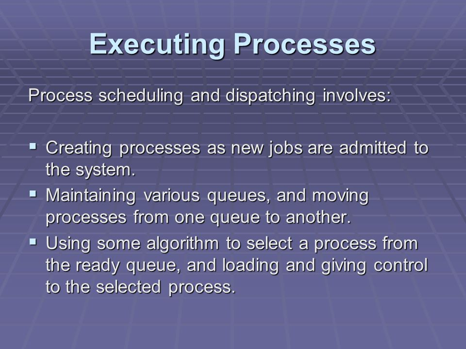 Executing Processes Process scheduling and dispatching involves:  Creating processes as new jobs are admitted to the system.