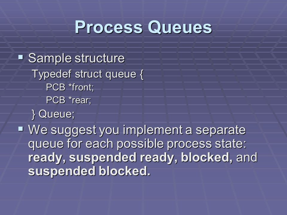 Process Queues  Sample structure Typedef struct queue { PCB *front; PCB *rear; } Queue;  We suggest you implement a separate queue for each possible process state: ready, suspended ready, blocked, and suspended blocked.
