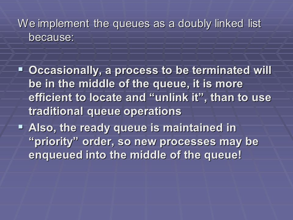We implement the queues as a doubly linked list because:  Occasionally, a process to be terminated will be in the middle of the queue, it is more efficient to locate and unlink it , than to use traditional queue operations  Also, the ready queue is maintained in priority order, so new processes may be enqueued into the middle of the queue!