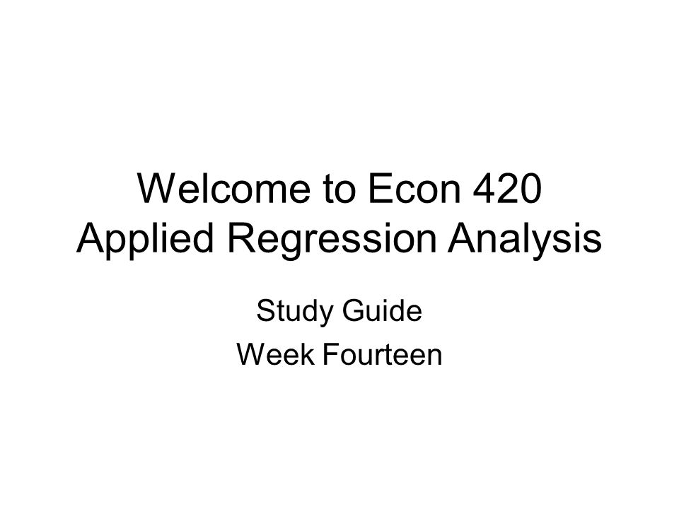 Welcome to Econ 420 Applied Regression Analysis Study Guide Week Fourteen