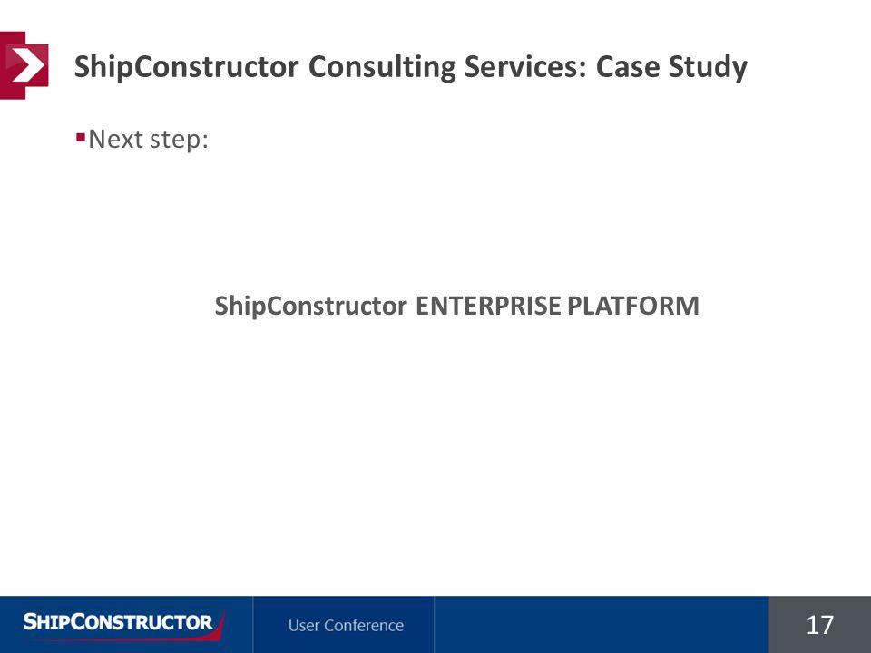 17  Next step: ShipConstructor ENTERPRISE PLATFORM ShipConstructor Consulting Services: Case Study
