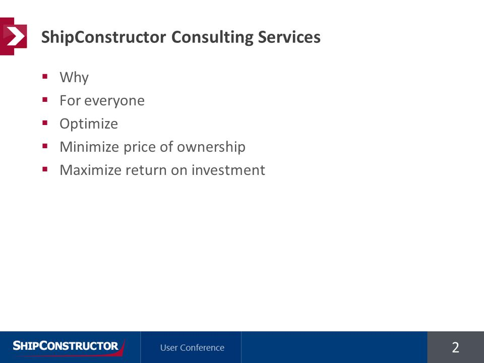 2  Why  For everyone  Optimize  Minimize price of ownership  Maximize return on investment ShipConstructor Consulting Services