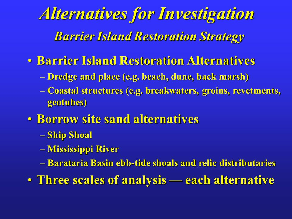 Alternatives for Investigation Barrier Island Restoration Strategy Barrier Island Restoration AlternativesBarrier Island Restoration Alternatives –Dredge and place (e.g.