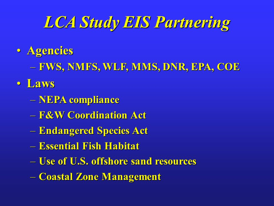 AgenciesAgencies –FWS, NMFS, WLF, MMS, DNR, EPA, COE LawsLaws –NEPA compliance –F&W Coordination Act –Endangered Species Act –Essential Fish Habitat –Use of U.S.