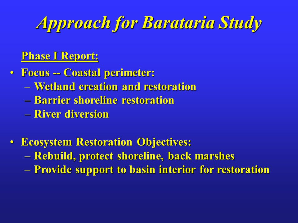Approach for Barataria Study Phase I Report: Phase I Report: Focus -- Coastal perimeter:Focus -- Coastal perimeter: –Wetland creation and restoration –Barrier shoreline restoration –River diversion Ecosystem Restoration Objectives:Ecosystem Restoration Objectives: –Rebuild, protect shoreline, back marshes –Provide support to basin interior for restoration