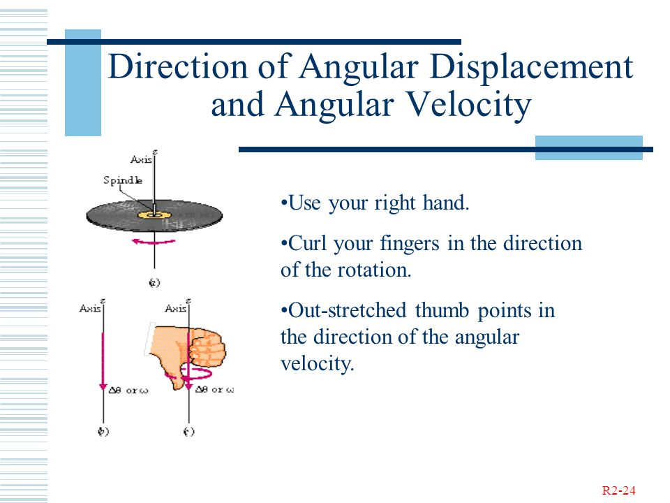 R2-24 Direction of Angular Displacement and Angular Velocity Use your right hand. Curl your fingers in the direction of the rotation. Out-stretched th