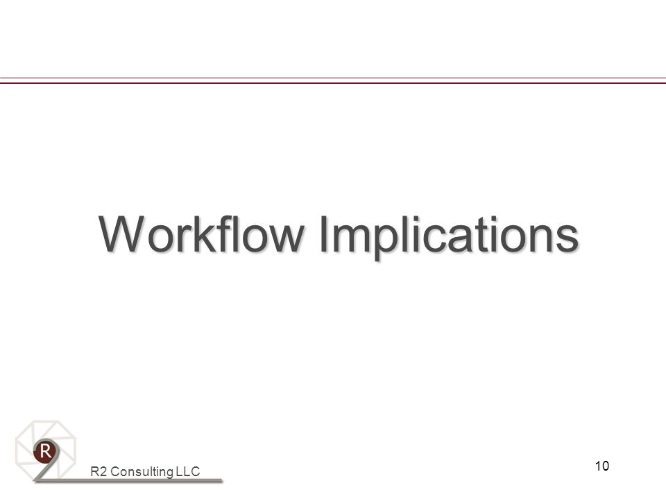 R2 Consulting LLC 10 Workflow Implications