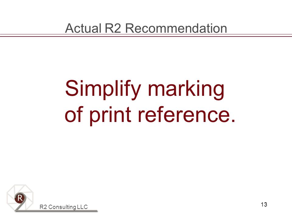 R2 Consulting LLC 13 Actual R2 Recommendation Simplify marking of print reference.