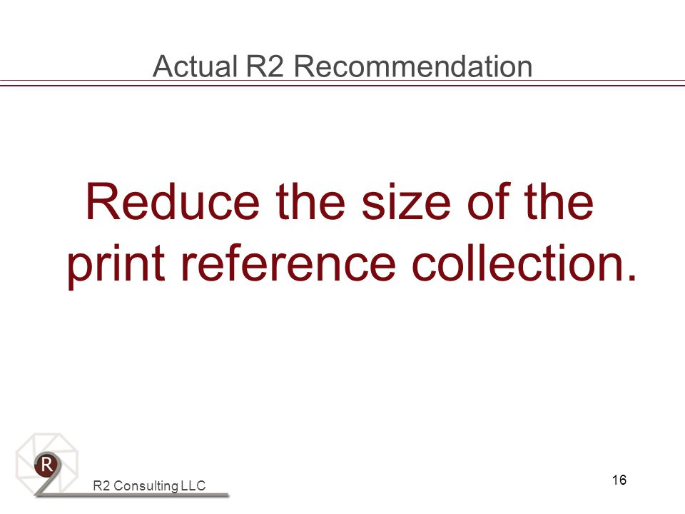 R2 Consulting LLC 16 Actual R2 Recommendation Reduce the size of the print reference collection.