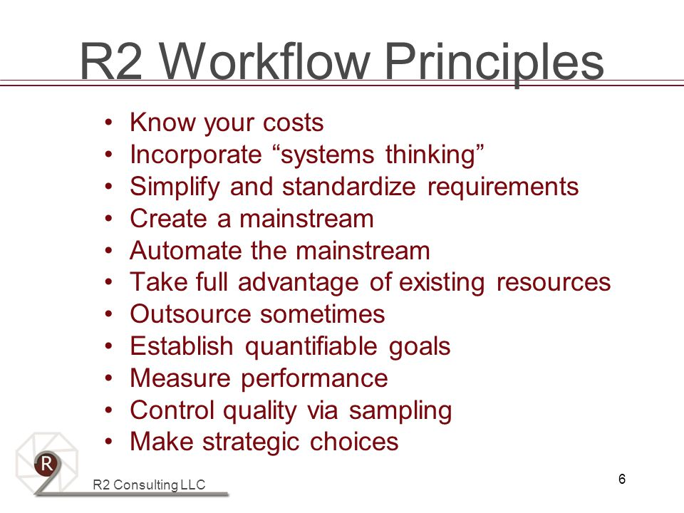 R2 Consulting LLC 6 R2 Workflow Principles Know your costs Incorporate systems thinking Simplify and standardize requirements Create a mainstream Automate the mainstream Take full advantage of existing resources Outsource sometimes Establish quantifiable goals Measure performance Control quality via sampling Make strategic choices