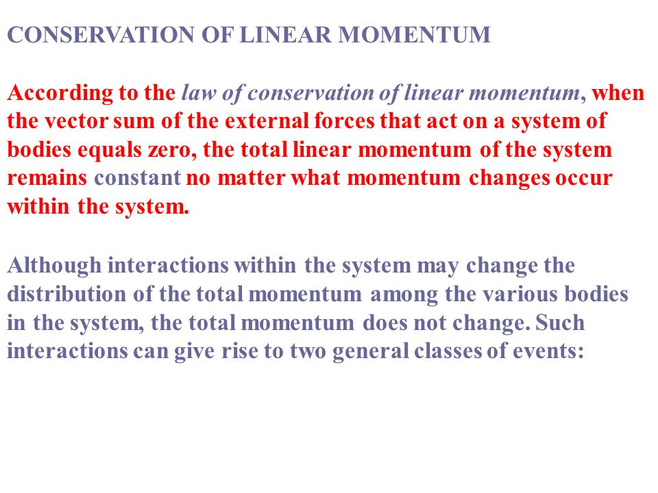 CONSERVATION OF LINEAR MOMENTUM According to the law of conservation of linear momentum, when the vector sum of the external forces that act on a system of bodies equals zero, the total linear momentum of the system remains constant no matter what momentum changes occur within the system.