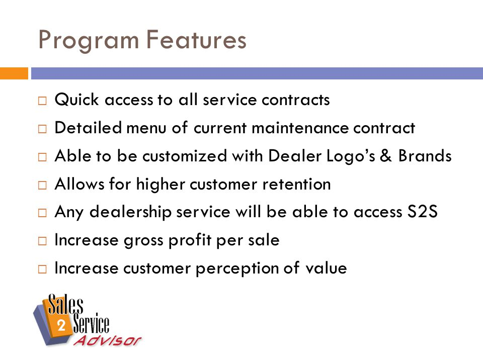 Program Features  Quick access to all service contracts  Detailed menu of current maintenance contract  Able to be customized with Dealer Logo's & Brands  Allows for higher customer retention  Any dealership service will be able to access S2S  Increase gross profit per sale  Increase customer perception of value