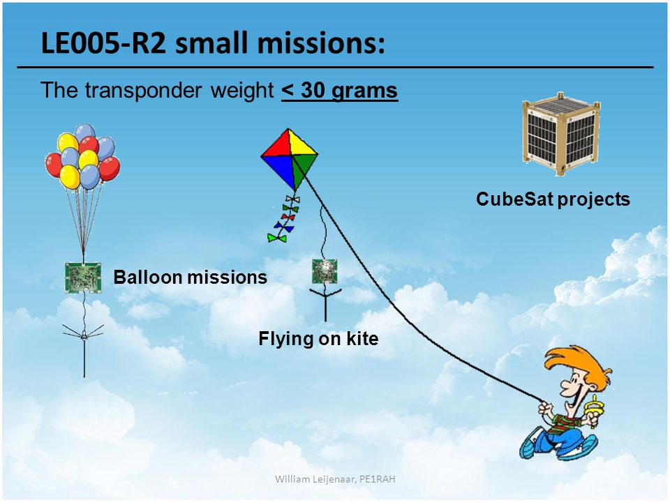 William Leijenaar, PE1RAH LE005-R2 small missions: The transponder weight < 30 grams Balloon missions Flying on kite CubeSat projects