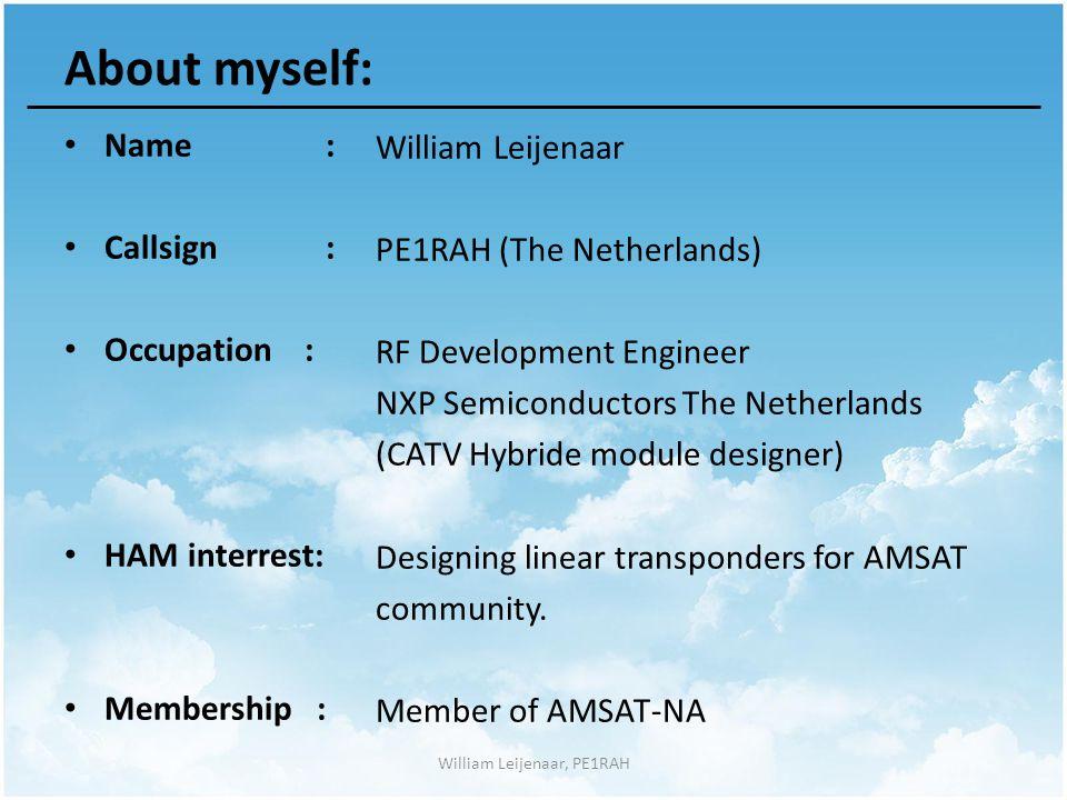 About myself: Name : Callsign : Occupation : HAM interrest: Membership : William Leijenaar PE1RAH (The Netherlands) RF Development Engineer NXP Semiconductors The Netherlands (CATV Hybride module designer) Designing linear transponders for AMSAT community.