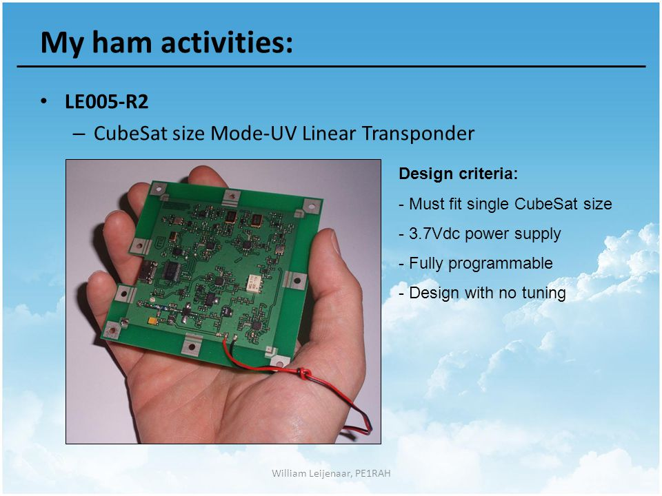 William Leijenaar, PE1RAH My ham activities: LE005-R2 – CubeSat size Mode-UV Linear Transponder Design criteria: - Must fit single CubeSat size - 3.7Vdc power supply - Fully programmable - Design with no tuning