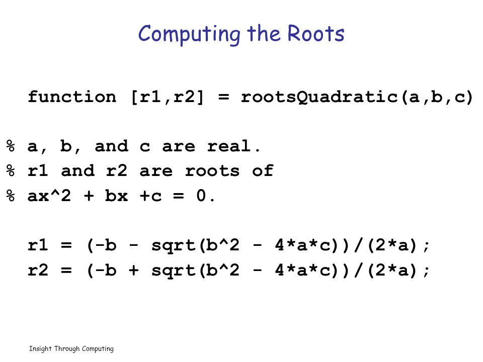 Insight Through Computing Question Time function [r1,r2] = rootsQuadratic(a,b,c) r1 = (-b - sqrt(b^2 - 4*a*c))/(2*a); r2 = (-b + sqrt(b^2 - 4*a*c))/(2*a); a = 4; b = 0; c = -1; [r2,r1] = rootsQuadratic(c,b,a); r1 = r1 Output.