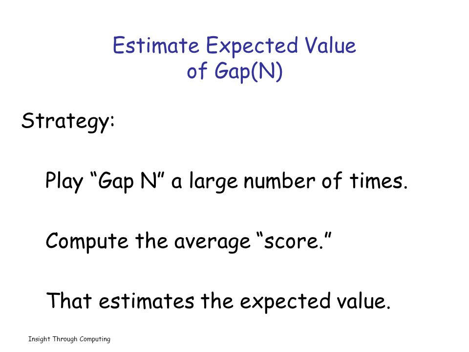 Insight Through Computing Solution… N = input( Enter N: ); nGames = 10000; s = 0; for k=1:nGames s = s + Gap(N); end ave = s/nGames; A very common methodology for the estimation of expected value.
