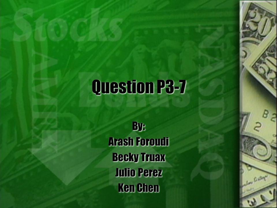 Question P3-7 By: Arash Foroudi Becky Truax Julio Perez Ken Chen By: Arash Foroudi Becky Truax Julio Perez Ken Chen