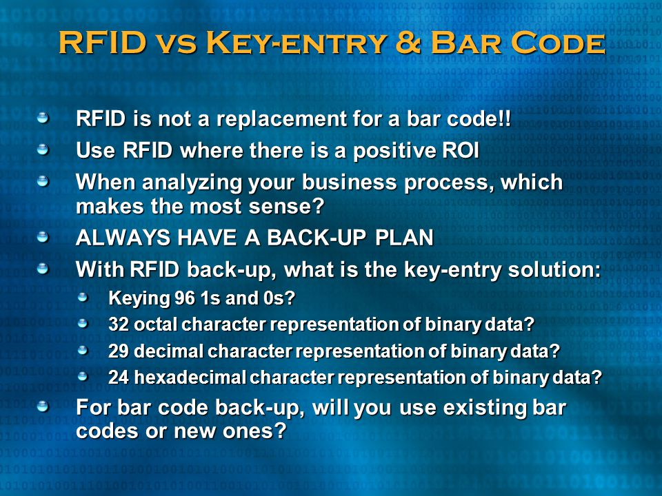 RFID vs Key-entry & Bar Code RFID is not a replacement for a bar code!! Use RFID where there is a positive ROI When analyzing your business process, w