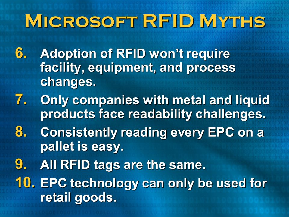 Microsoft RFID Myths 6. Adoption of RFID won't require facility, equipment, and process changes. 7. Only companies with metal and liquid products face