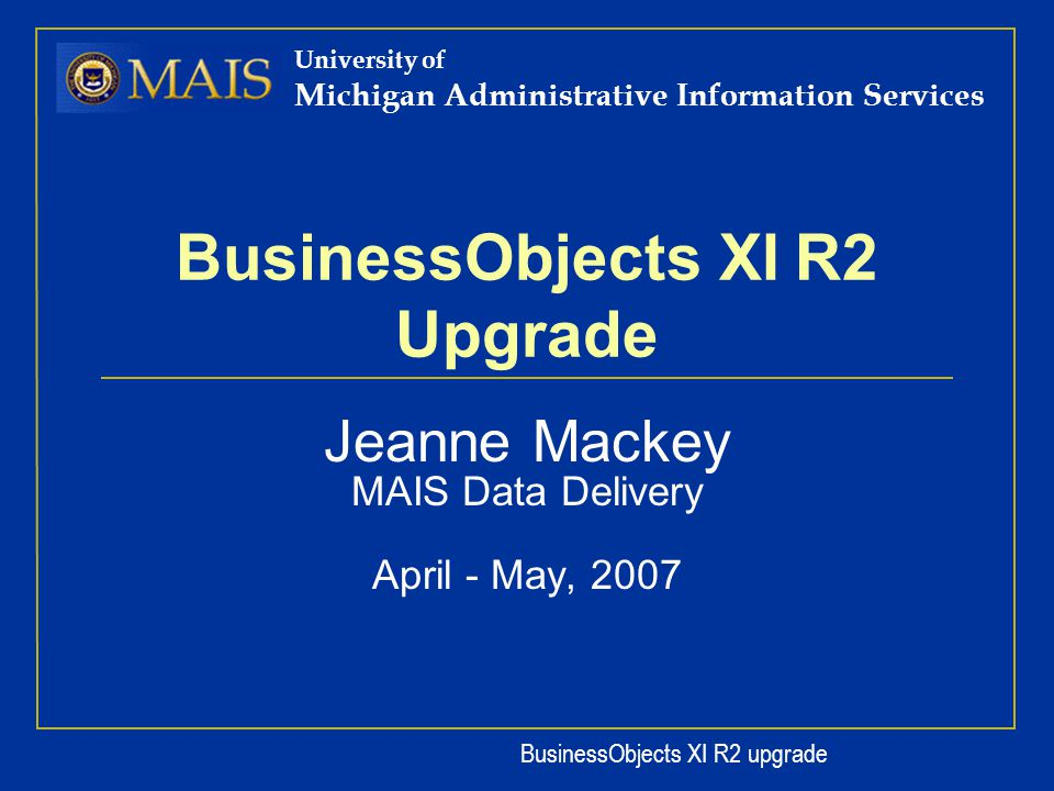 BusinessObjects XI R2 upgrade University of Michigan Administrative Information Services BusinessObjects XI R2 Upgrade Jeanne Mackey MAIS Data Delivery April - May, 2007