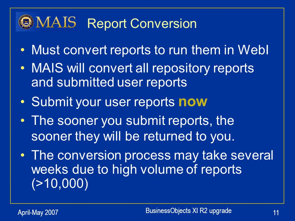 BusinessObjects XI R2 upgrade April-May 2007 11 Report Conversion Must convert reports to run them in WebI MAIS will convert all repository reports an