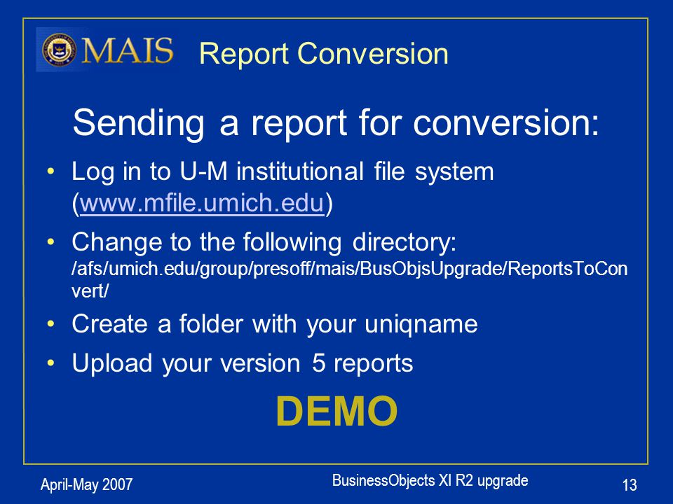 BusinessObjects XI R2 upgrade April-May 2007 13 Report Conversion Sending a report for conversion: Log in to U-M institutional file system (www.mfile.umich.edu)www.mfile.umich.edu Change to the following directory: /afs/umich.edu/group/presoff/mais/BusObjsUpgrade/ReportsToCon vert/ Create a folder with your uniqname Upload your version 5 reports DEMO