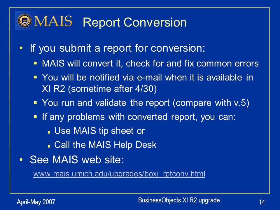 BusinessObjects XI R2 upgrade April-May 2007 14 Report Conversion If you submit a report for conversion:  MAIS will convert it, check for and fix com