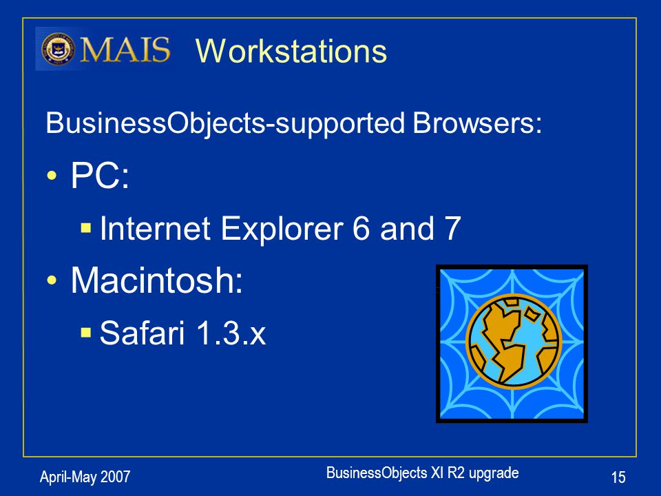 BusinessObjects XI R2 upgrade April-May 2007 15 Workstations BusinessObjects-supported Browsers: PC:  Internet Explorer 6 and 7 Macintosh:  Safari 1.3.x