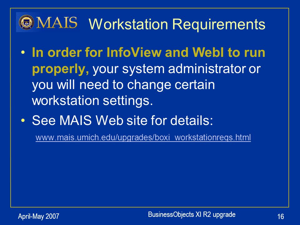 BusinessObjects XI R2 upgrade April-May 2007 16 In order for InfoView and WebI to run properly, your system administrator or you will need to change certain workstation settings.