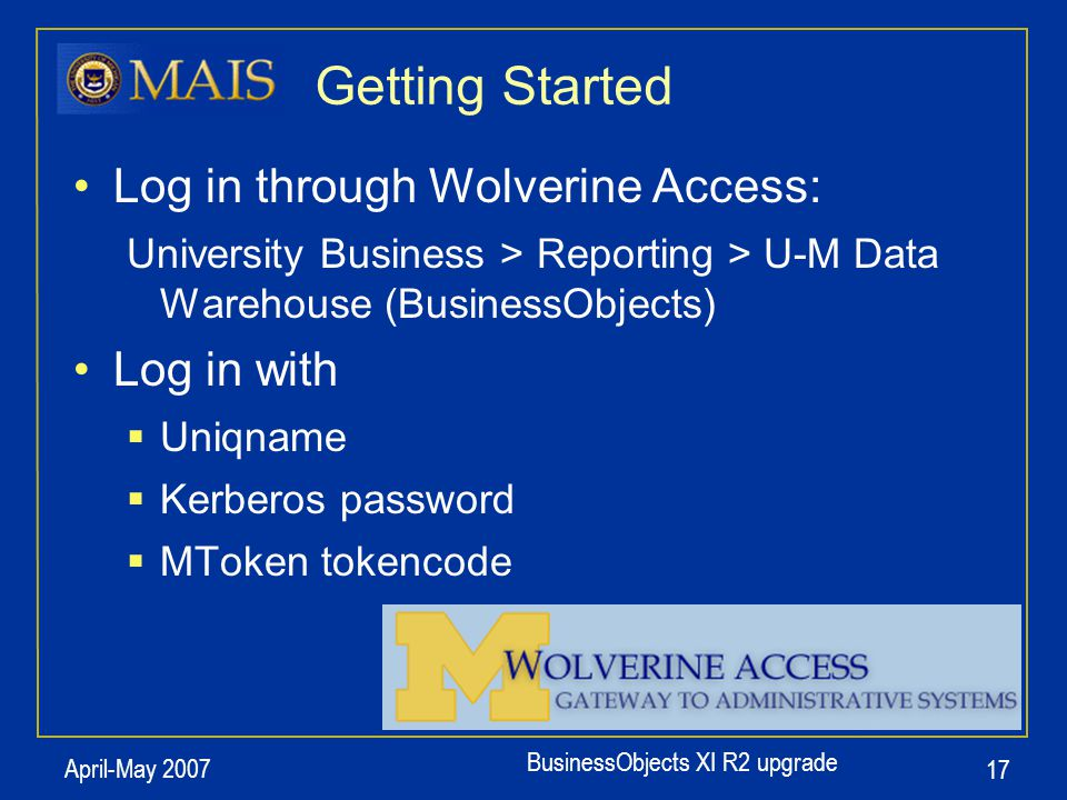 BusinessObjects XI R2 upgrade April-May 2007 17 Getting Started Log in through Wolverine Access: University Business > Reporting > U-M Data Warehouse (BusinessObjects) Log in with  Uniqname  Kerberos password  MToken tokencode