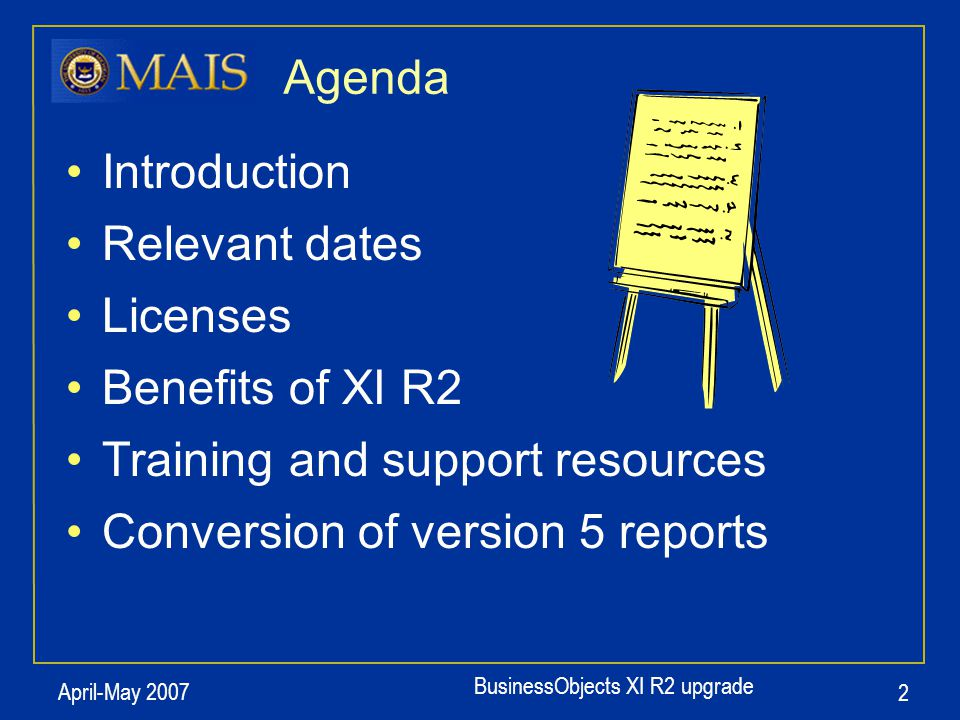 BusinessObjects XI R2 upgrade April-May 2007 2 Agenda Introduction Relevant dates Licenses Benefits of XI R2 Training and support resources Conversion