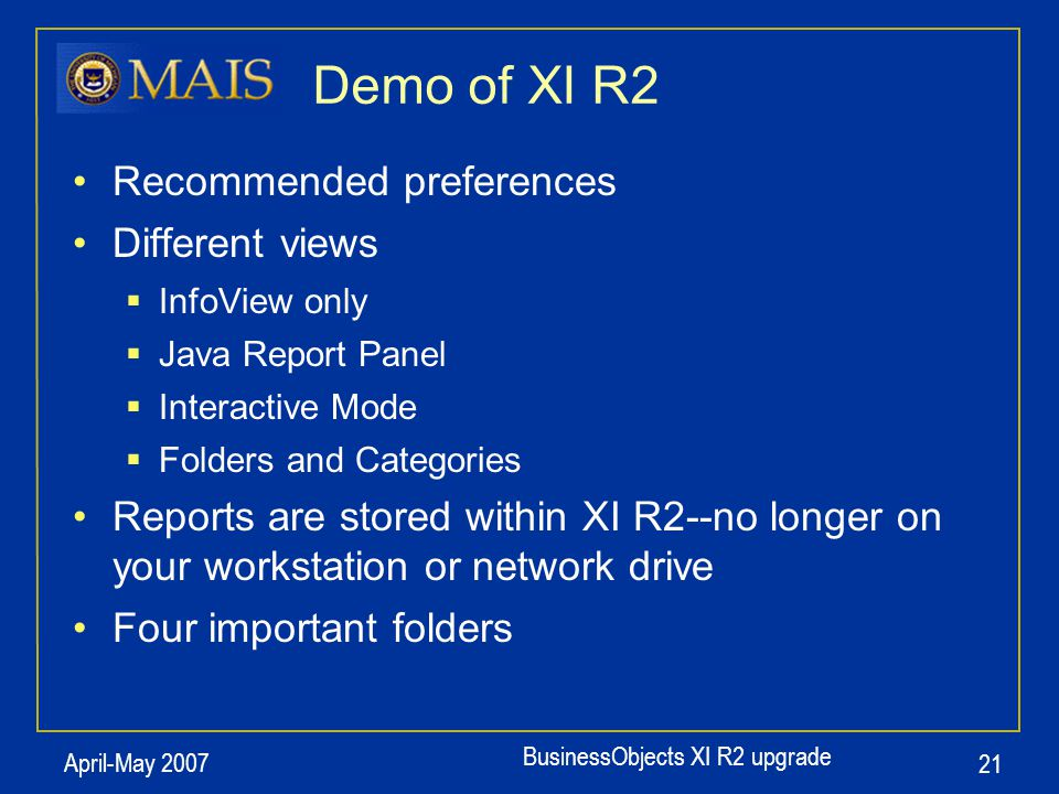 BusinessObjects XI R2 upgrade April-May 2007 21 Demo of XI R2 Recommended preferences Different views  InfoView only  Java Report Panel  Interactiv