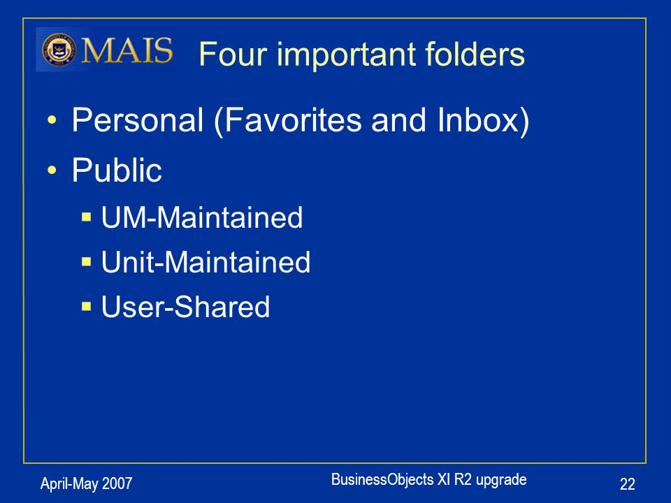 BusinessObjects XI R2 upgrade April-May 2007 22 Four important folders Personal (Favorites and Inbox) Public  UM-Maintained  Unit-Maintained  User-