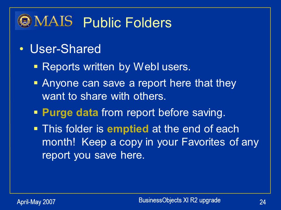 BusinessObjects XI R2 upgrade April-May 2007 24 Public Folders User-Shared  Reports written by WebI users.  Anyone can save a report here that they