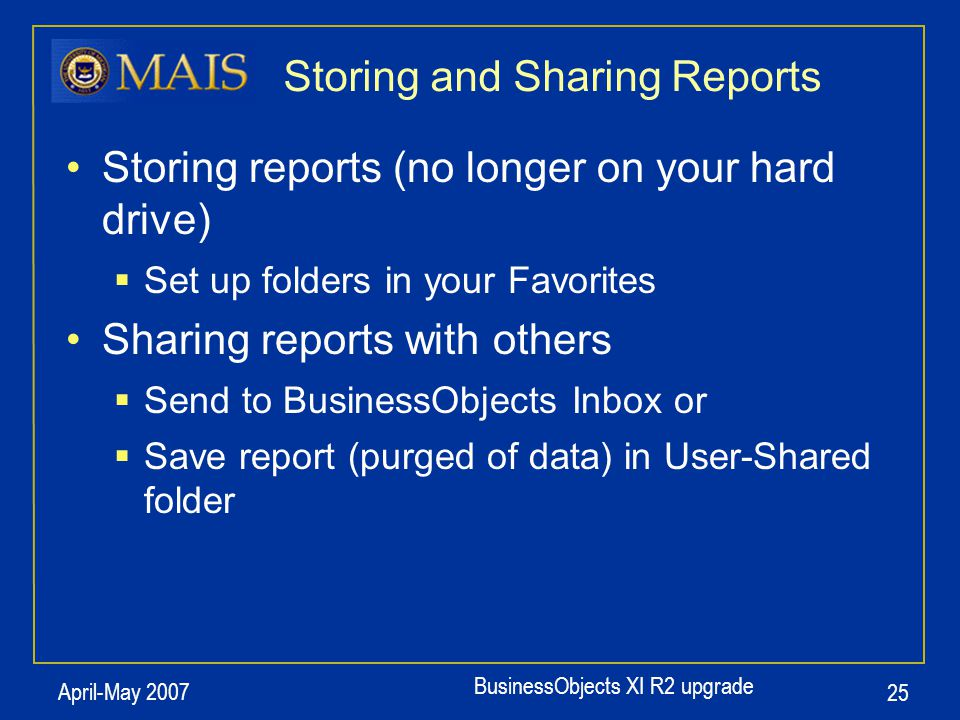 BusinessObjects XI R2 upgrade April-May 2007 25 Storing and Sharing Reports Storing reports (no longer on your hard drive)  Set up folders in your Fa