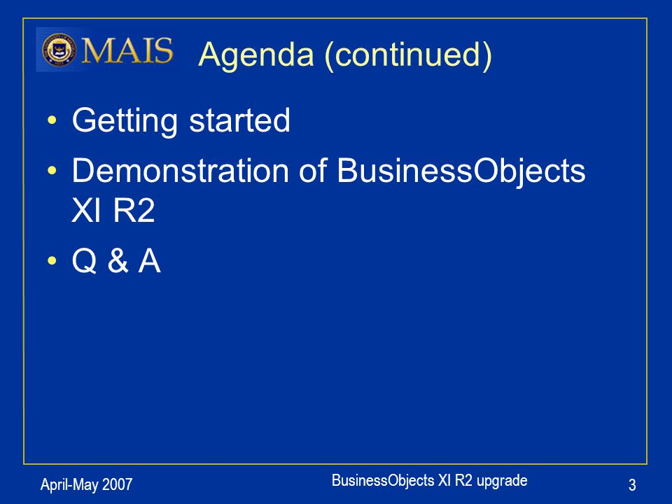 BusinessObjects XI R2 upgrade April-May 2007 4 Relevant Dates April 30: XI R2 go-live Now: Submit user reports to MAIS for conversion to XI R2 September 17: Version 5 (current version) will no longer be available