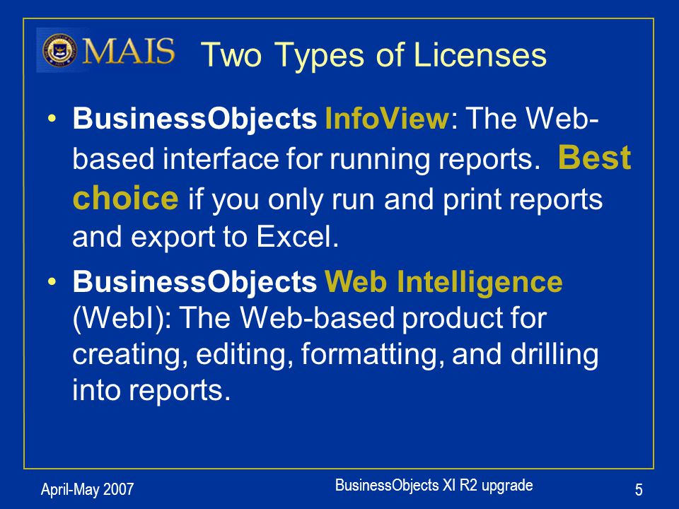 BusinessObjects XI R2 upgrade April-May 2007 5 BusinessObjects InfoView: The Web- based interface for running reports. Best choice if you only run and