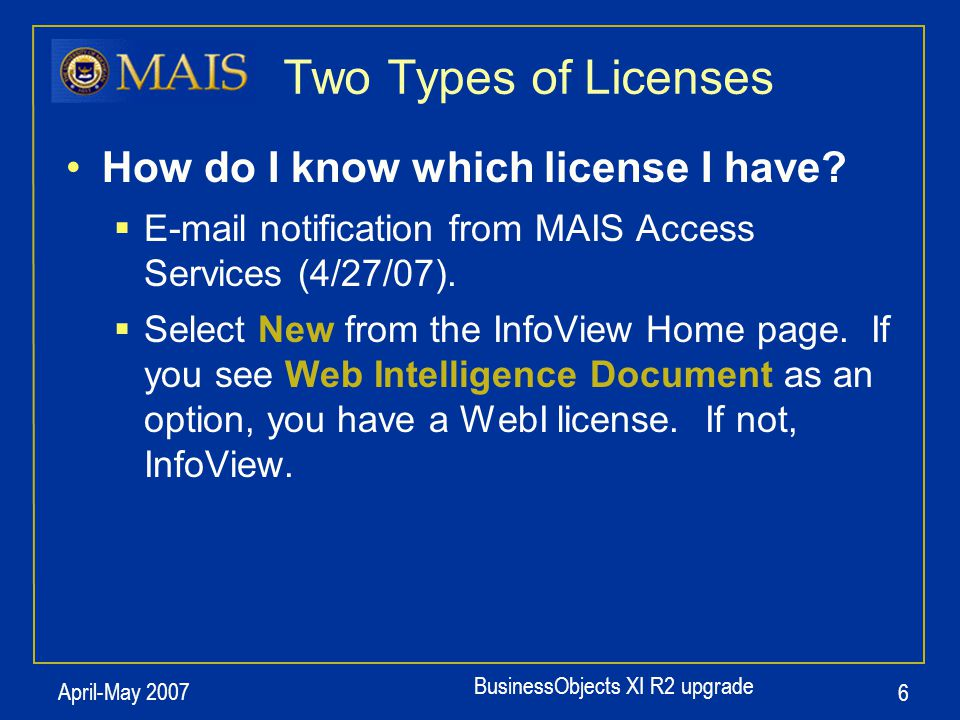 BusinessObjects XI R2 upgrade April-May 2007 6 How do I know which license I have?  E-mail notification from MAIS Access Services (4/27/07).  Select