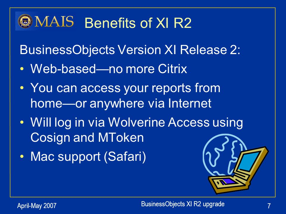 BusinessObjects XI R2 upgrade April-May 2007 7 BusinessObjects Version XI Release 2: Web-based—no more Citrix You can access your reports from home—or