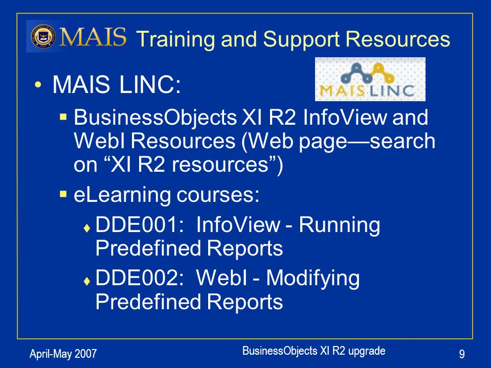BusinessObjects XI R2 upgrade April-May 2007 9 Training and Support Resources MAIS LINC:  BusinessObjects XI R2 InfoView and WebI Resources (Web page